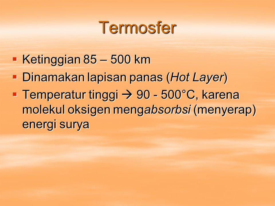 Termosfer  Ketinggian 85 – 500 km  Dinamakan lapisan panas (Hot Layer)  Temperatur tinggi  90 - 500°C, karena molekul oksigen mengabsorbsi (menyer