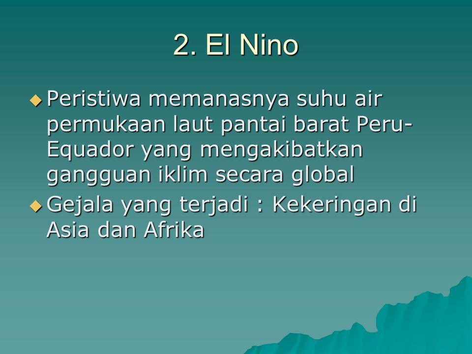 2. El Nino  Peristiwa memanasnya suhu air permukaan laut pantai barat Peru- Equador yang mengakibatkan gangguan iklim secara global  Gejala yang ter