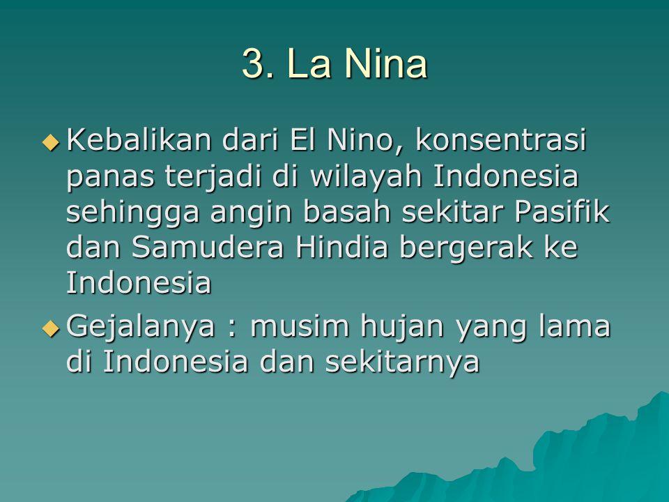 3. La Nina  Kebalikan dari El Nino, konsentrasi panas terjadi di wilayah Indonesia sehingga angin basah sekitar Pasifik dan Samudera Hindia bergerak