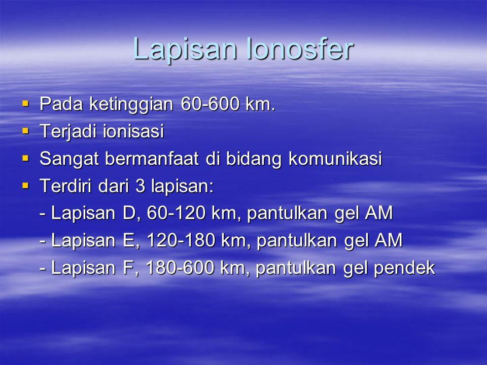 Lapisan Ionosfer  Pada ketinggian 60-600 km.  Terjadi ionisasi  Sangat bermanfaat di bidang komunikasi  Terdiri dari 3 lapisan: - Lapisan D, 60-12