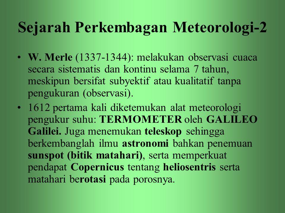 Sejarah Perkembagan Meteorologi-2 •W. Merle (1337-1344): melakukan observasi cuaca secara sistematis dan kontinu selama 7 tahun, meskipun bersifat sub
