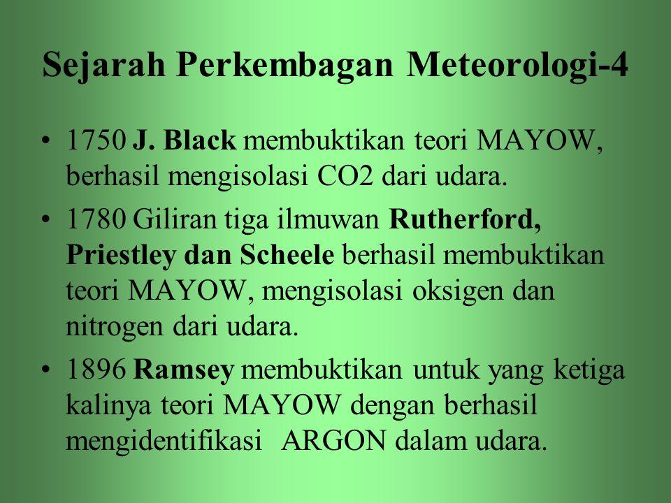 Sejarah Perkembagan Meteorologi-4 •1750 J. Black membuktikan teori MAYOW, berhasil mengisolasi CO2 dari udara. •1780 Giliran tiga ilmuwan Rutherford,