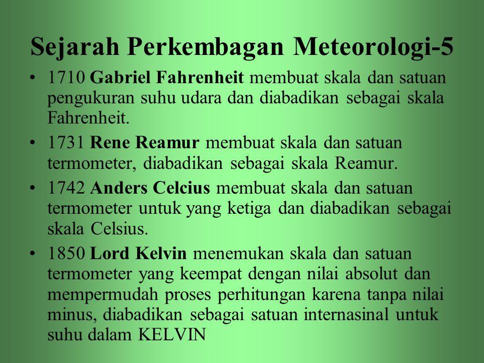 Sejarah Perkembagan Meteorologi-5 •1710 Gabriel Fahrenheit membuat skala dan satuan pengukuran suhu udara dan diabadikan sebagai skala Fahrenheit. •17