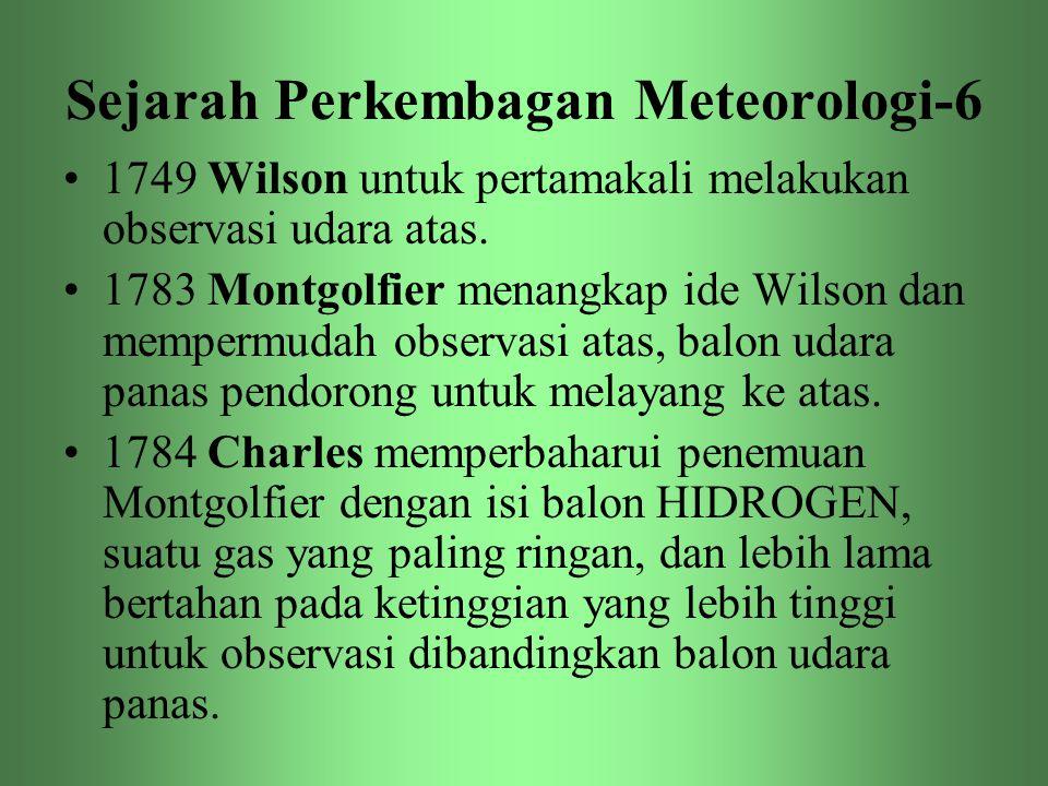 Sejarah Perkembagan Meteorologi-6 •1749 Wilson untuk pertamakali melakukan observasi udara atas. •1783 Montgolfier menangkap ide Wilson dan mempermuda