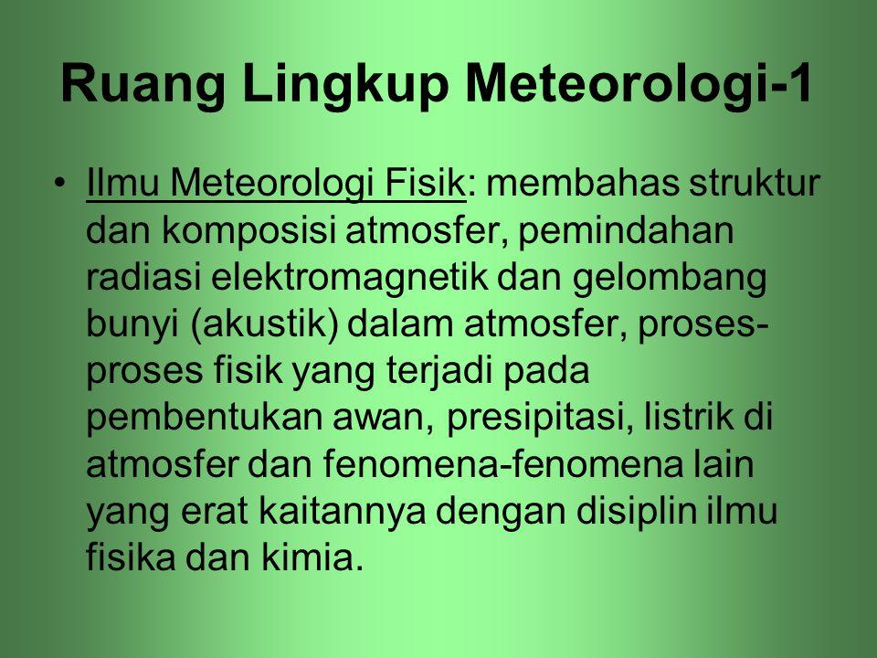 Ruang Lingkup Meteorologi-1 •Ilmu Meteorologi Fisik: membahas struktur dan komposisi atmosfer, pemindahan radiasi elektromagnetik dan gelombang bunyi
