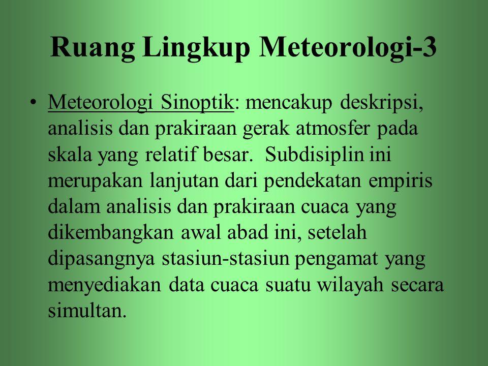Ruang Lingkup Meteorologi-3 •Meteorologi Sinoptik: mencakup deskripsi, analisis dan prakiraan gerak atmosfer pada skala yang relatif besar. Subdisipli