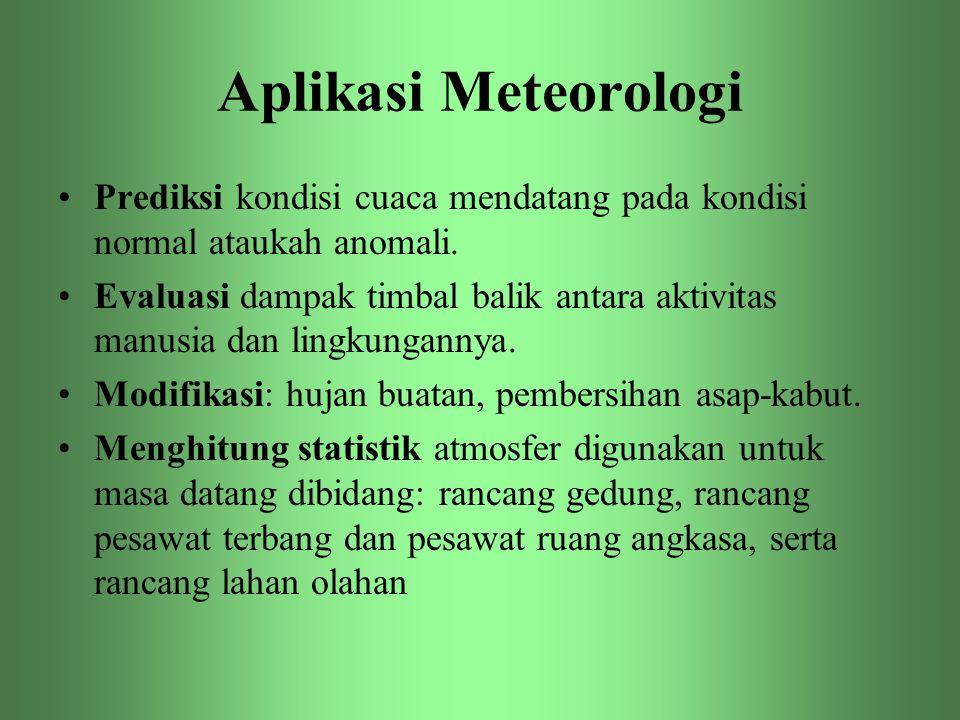 Aplikasi Meteorologi •Prediksi kondisi cuaca mendatang pada kondisi normal ataukah anomali. •Evaluasi dampak timbal balik antara aktivitas manusia dan