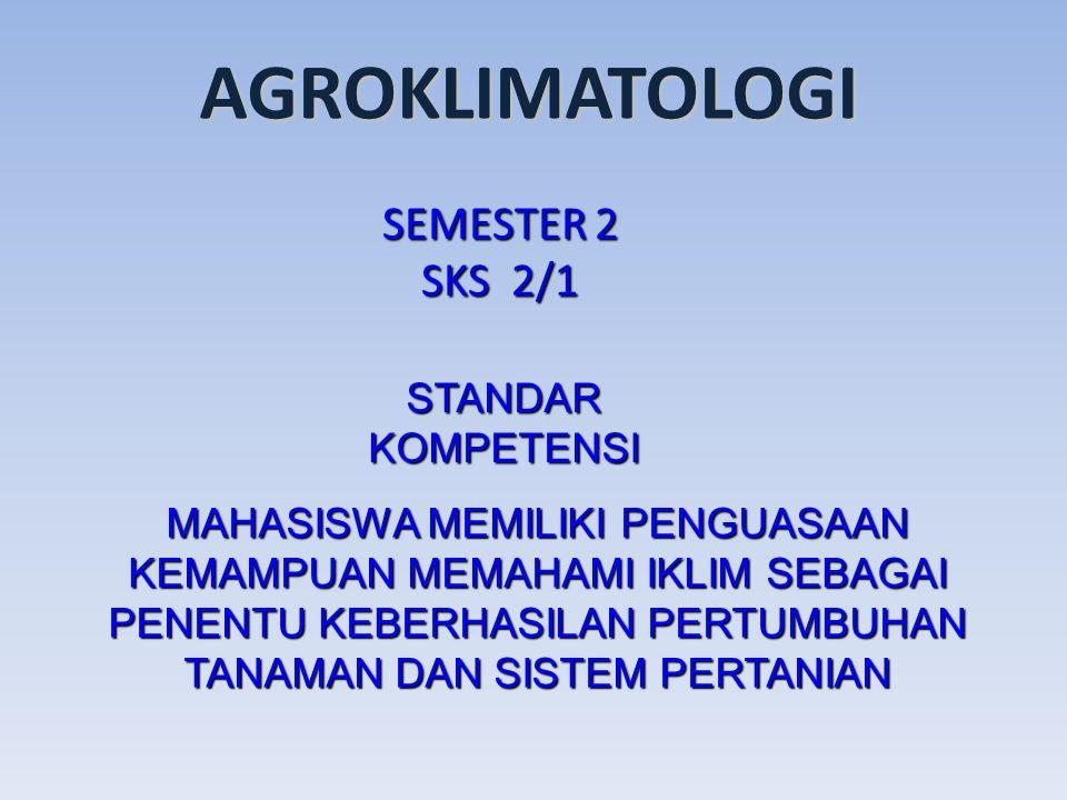 AGROKLIMATOLOGI SEMESTER 2 SKS 2/1 STANDAR KOMPETENSI MAHASISWA MEMILIKI PENGUASAAN KEMAMPUAN MEMAHAMI IKLIM SEBAGAI PENENTU KEBERHASILAN PERTUMBUHAN