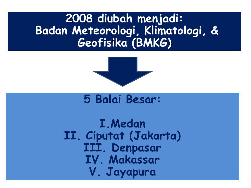 2008 diubah menjadi: Badan Meteorologi, Klimatologi, & Geofisika (BMKG) 5 Balai Besar: I.Medan II. Ciputat (Jakarta) III. Denpasar IV. Makassar V. Jay