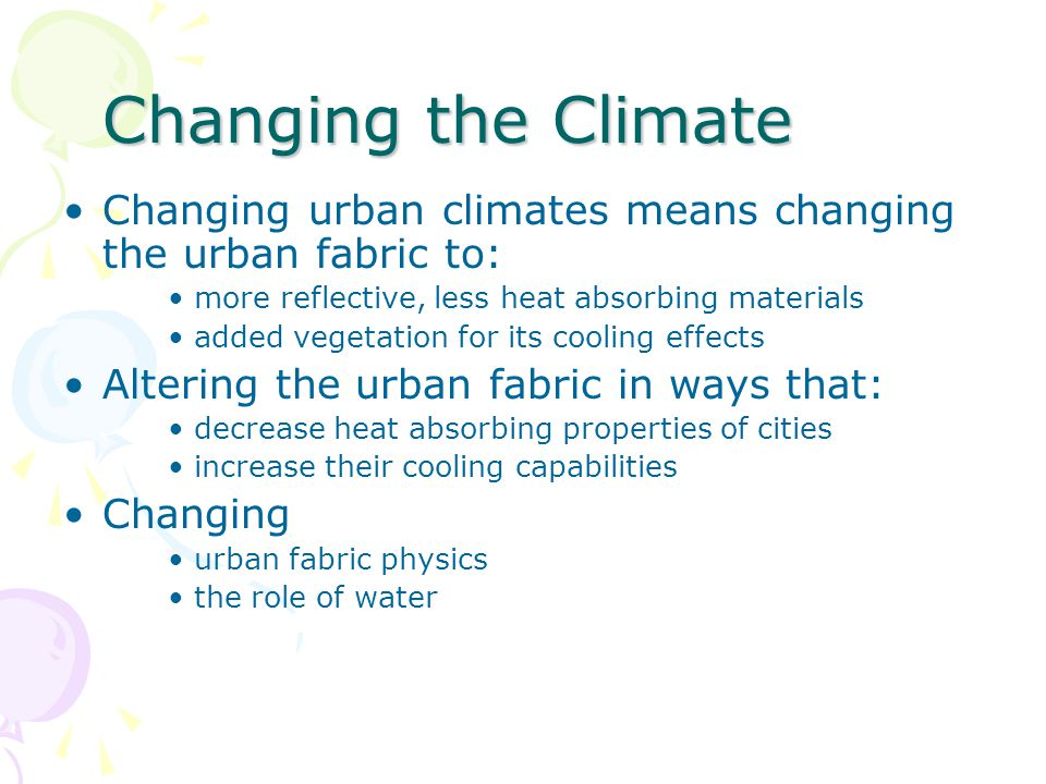 Changing the Climate •Changing urban climates means changing the urban fabric to: •more reflective, less heat absorbing materials •added vegetation fo