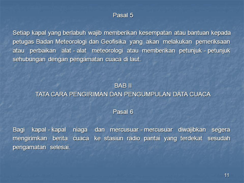 11 Pasal 5 Setiap kapal yang berlabuh wajib memberikan kesempatan atau bantuan kepada petugas Badan Meteorologi dan Geofisika yang akan melakukan peme
