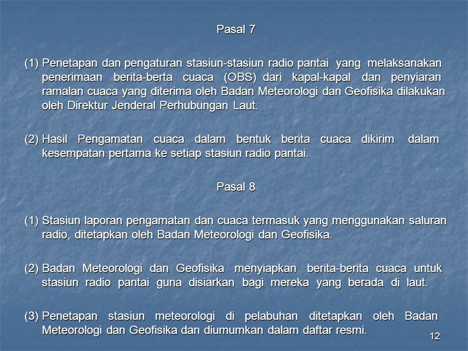 12 Pasal 7 (1)Penetapan dan pengaturan stasiun-stasiun radio pantai yang melaksanakan penerimaan berita-berta cuaca (OBS) dari kapal-kapal dan penyiaran ramalan cuaca yang diterima oleh Badan Meteorologi dan Geofisika dilakukan oleh Direktur Jenderal Perhubungan Laut.