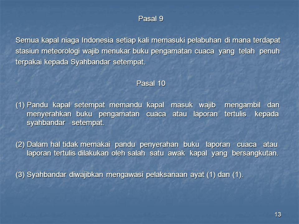 13 Pasal 9 Semua kapal niaga Indonesia setiap kali memasuki pelabuhan di mana terdapat stasiun meteorologi wajib menukar buku pengamatan cuaca yang telah penuh terpakai kepada Syahbandar setempat.