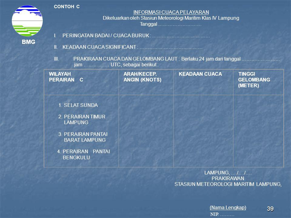 39 BMG CONTOH C INFORMASI CUACA PELAYARAN Dikeluarkan oleh Stasiun Meteorologi Maritim Klas IV Lampung Tanggal ……………………… I.PERINGATAN BADAI / CUACA BURUK : ……………………………… II.KEADAAN CUACA SIGNIFICANT : ………………………………… III.PRAKIRAAN CUACA DAN GELOMBANG LAUT : Berlaku 24 jam dari tanggal …………………… jam …………….