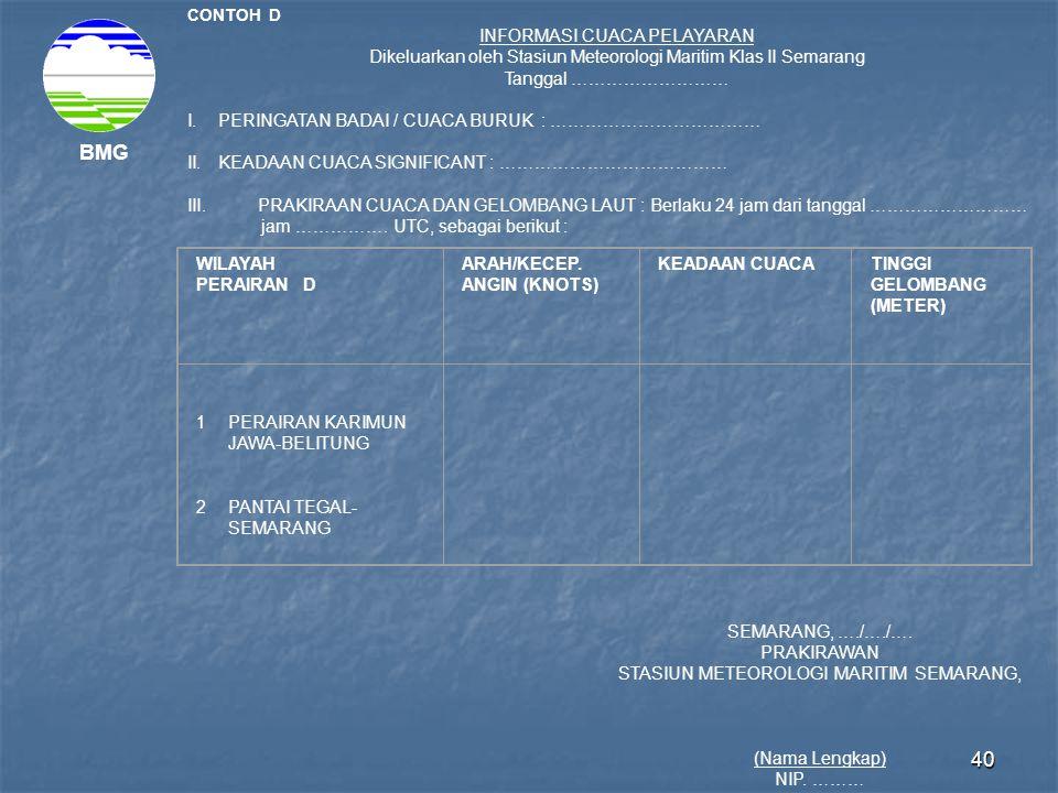 40 BMG CONTOH D INFORMASI CUACA PELAYARAN Dikeluarkan oleh Stasiun Meteorologi Maritim Klas II Semarang Tanggal ……………………… I.PERINGATAN BADAI / CUACA B