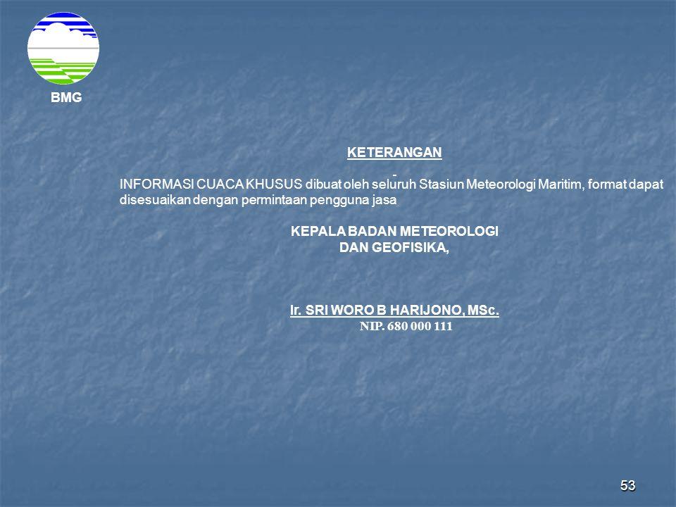 53 BMG KETERANGAN INFORMASI CUACA KHUSUS dibuat oleh seluruh Stasiun Meteorologi Maritim, format dapat disesuaikan dengan permintaan pengguna jasa KEPALA BADAN METEOROLOGI DAN GEOFISIKA, Ir.