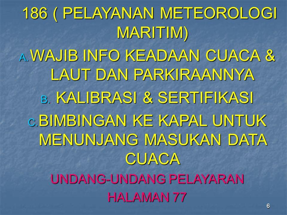 6 186 ( PELAYANAN METEOROLOGI MARITIM) 186 ( PELAYANAN METEOROLOGI MARITIM) A. WAJIB INFO KEADAAN CUACA & LAUT DAN PARKIRAANNYA B. KALIBRASI & SERTIFI
