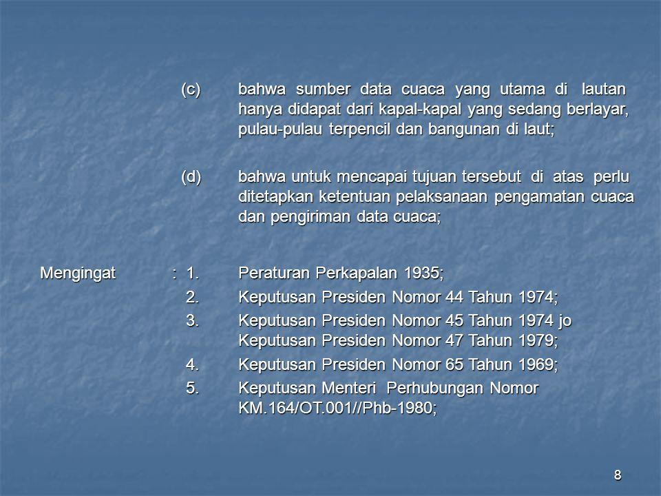 9 M E M U T U S K A N : Menetapkan: KEPUTUSAN MENTERI PERHUBUNGAN TENTANG KETENTUAN PELAKSANAAN PENGAMATAN CUACA DAN PENGIRIMAN DATA CUACA BAB 1 TATA CARA PENGAMATAN CUACA Pasal 1 (1)Kapal-kapal Niaga Indonesia sewaktu berlayar di perairan wilayah Indonesia dan mercusuar-mercusuar, serta bangunan di laut lainnya di seluruh wilayah Indonesia diwajibkan melaksanakan pengamatan cuaca yang lengkap dan terbatas sesuai dengan peralatan yang dimiliki.