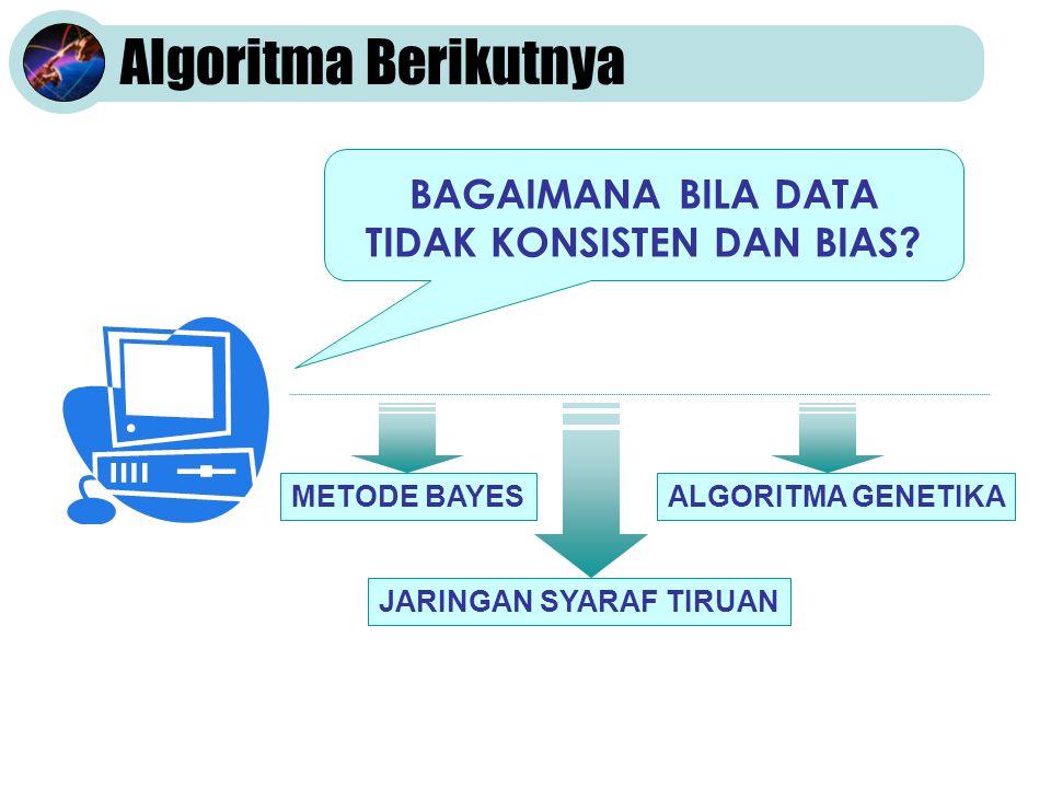 Algoritma Berikutnya BAGAIMANA BILA DATA TIDAK KONSISTEN DAN BIAS.