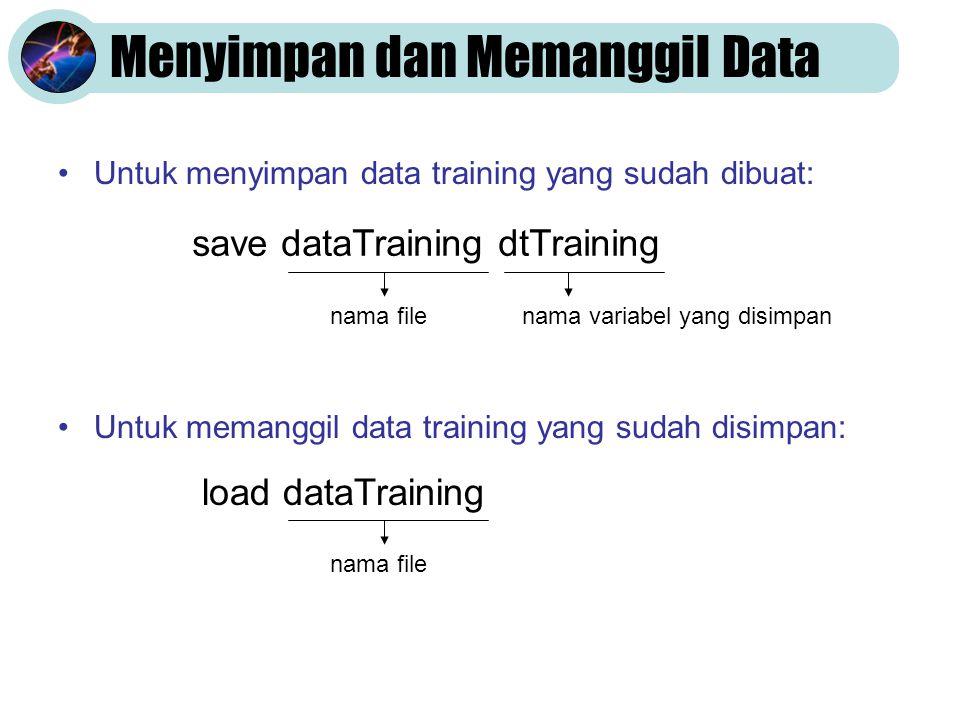 Menyimpan dan Memanggil Data •Untuk menyimpan data training yang sudah dibuat: •Untuk memanggil data training yang sudah disimpan: save dataTraining dtTraining nama filenama variabel yang disimpan load dataTraining nama file