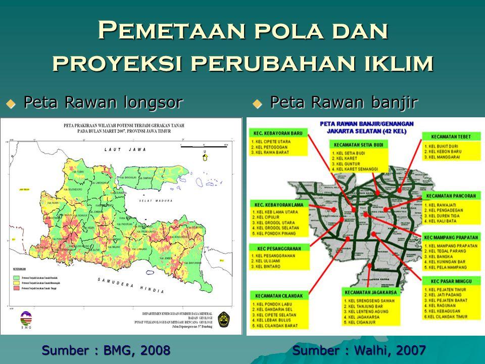 Pemetaan pola dan proyeksi perubahan iklim  Peta Rawan banjir  Peta Rawan longsor Sumber : Walhi, 2007 Sumber : BMG, 2008