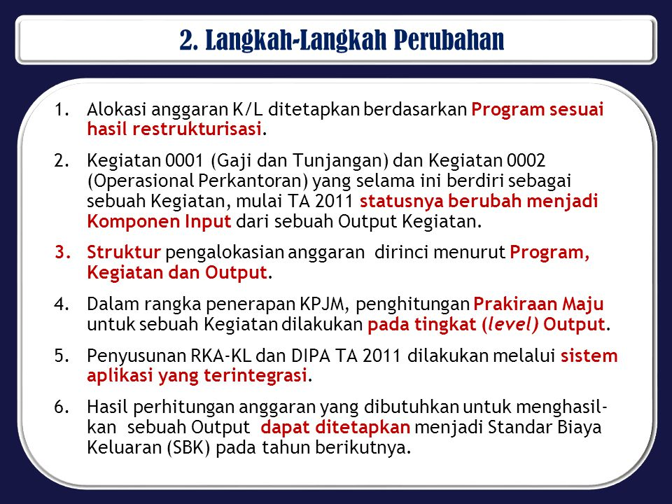 2. Langkah-Langkah Perubahan 1.Alokasi anggaran K/L ditetapkan berdasarkan Program sesuai hasil restrukturisasi. 2.Kegiatan 0001 (Gaji dan Tunjangan)