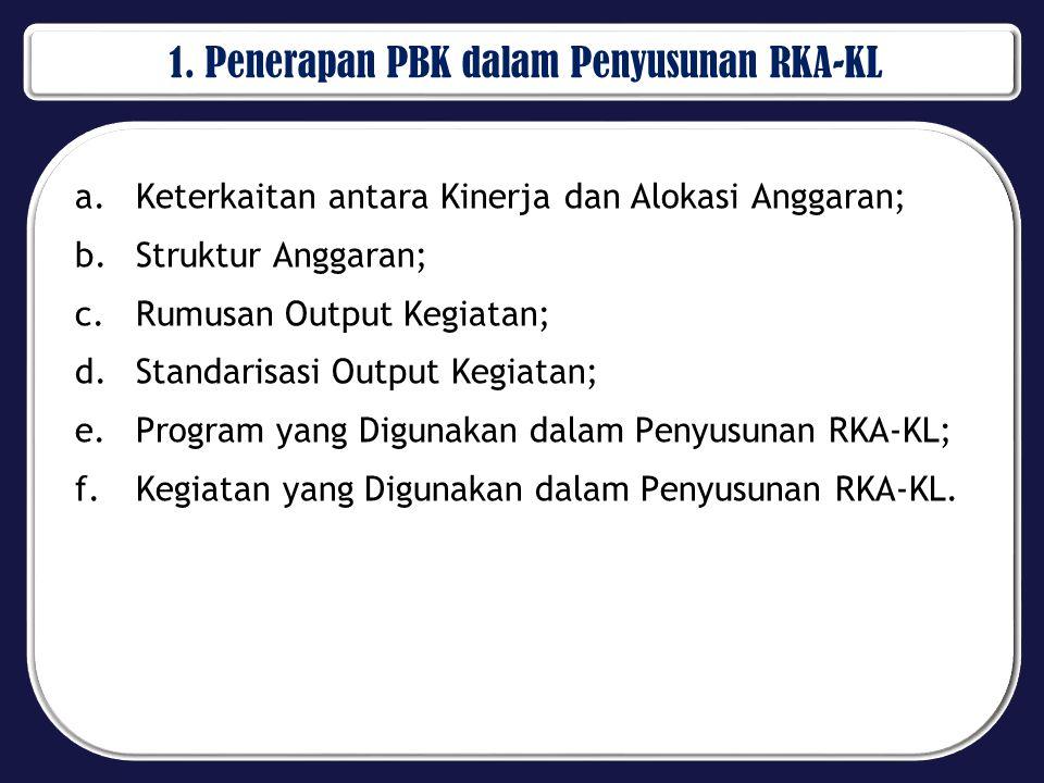 1. Penerapan PBK dalam Penyusunan RKA-KL a.Keterkaitan antara Kinerja dan Alokasi Anggaran; b.Struktur Anggaran; c.Rumusan Output Kegiatan; d.Standari