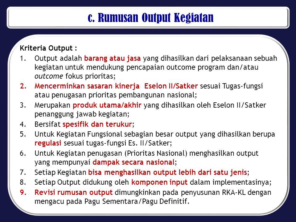 c. Rumusan Output Kegiatan Kriteria Output : 1.Output adalah barang atau jasa yang dihasilkan dari pelaksanaan sebuah kegiatan untuk mendukung pencapa