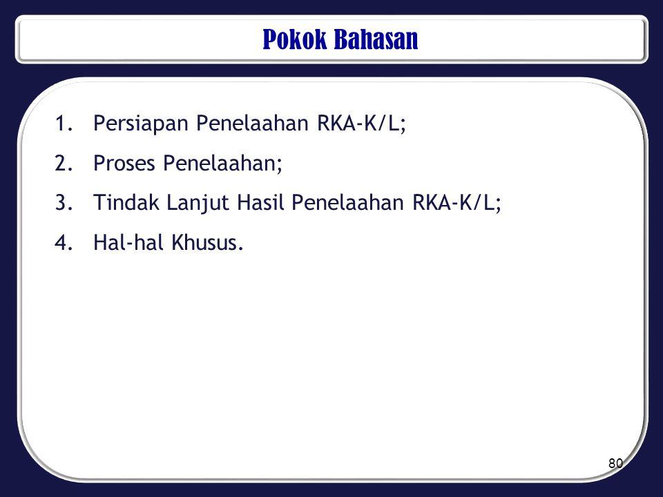 Pokok Bahasan 1.Persiapan Penelaahan RKA-K/L; 2.Proses Penelaahan; 3.Tindak Lanjut Hasil Penelaahan RKA-K/L; 4.Hal-hal Khusus. 80