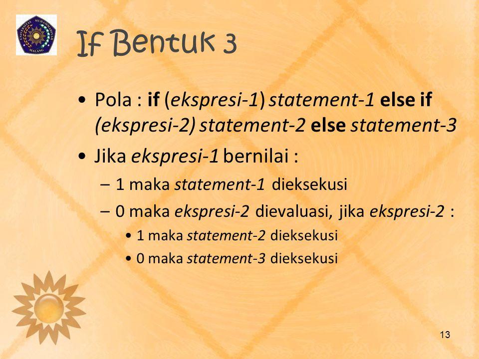 If Bentuk 3 •Pola : if (ekspresi-1) statement-1 else if (ekspresi-2) statement-2 else statement-3 •Jika ekspresi-1 bernilai : –1 maka statement-1 diek