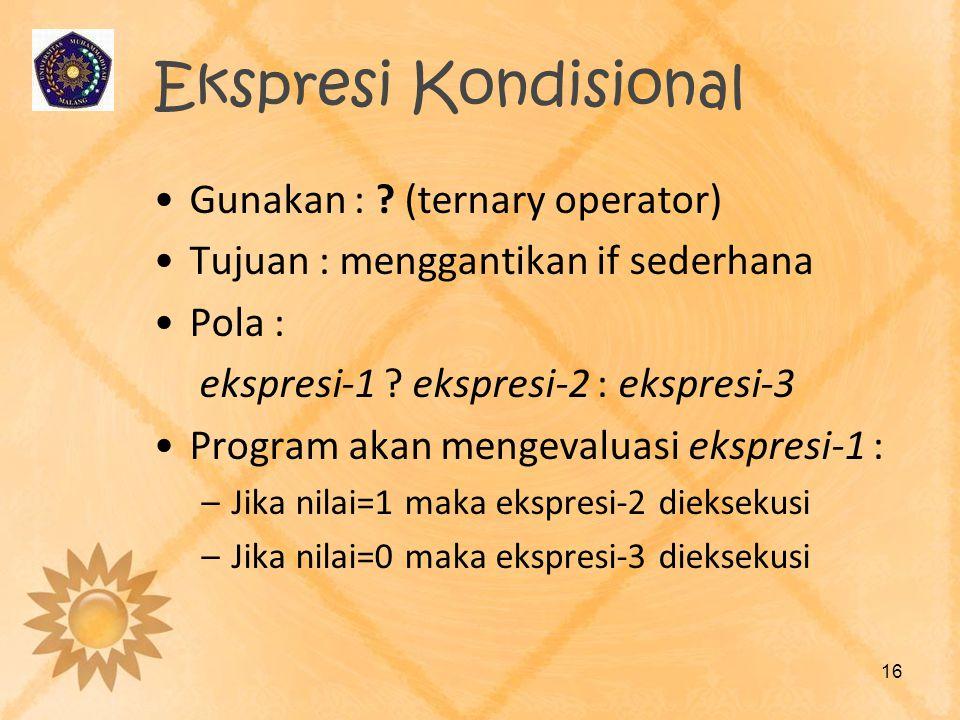 Ekspresi Kondisional •Gunakan : ? (ternary operator) •Tujuan : menggantikan if sederhana •Pola : ekspresi-1 ? ekspresi-2 : ekspresi-3 •Program akan me