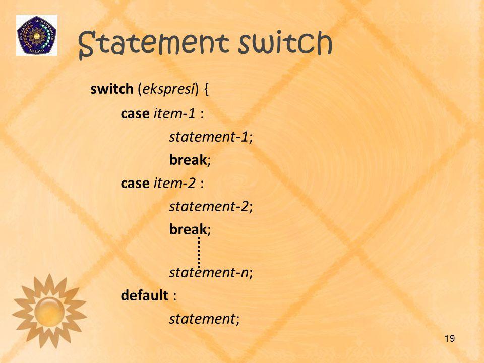 Statement switch switch (ekspresi) { case item-1 : statement-1; break; case item-2 : statement-2; break; statement-n; default : statement; 19