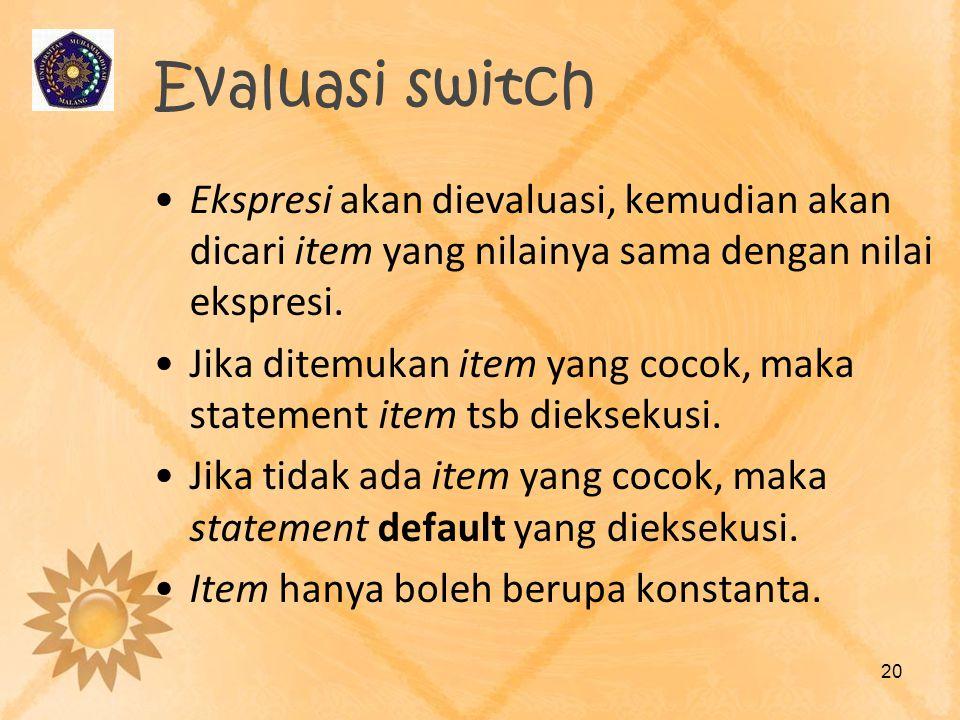 Evaluasi switch •Ekspresi akan dievaluasi, kemudian akan dicari item yang nilainya sama dengan nilai ekspresi. •Jika ditemukan item yang cocok, maka s