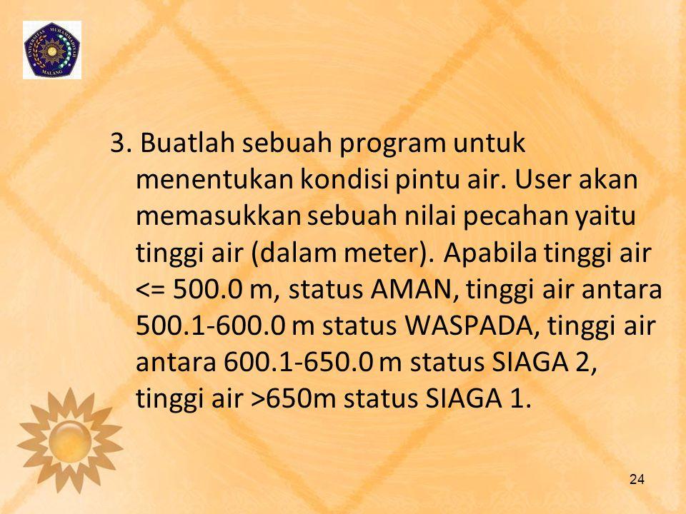 3. Buatlah sebuah program untuk menentukan kondisi pintu air. User akan memasukkan sebuah nilai pecahan yaitu tinggi air (dalam meter). Apabila tinggi