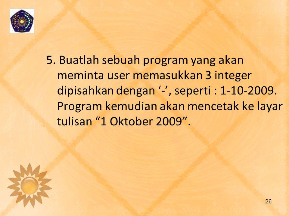 5. Buatlah sebuah program yang akan meminta user memasukkan 3 integer dipisahkan dengan '-', seperti : 1-10-2009. Program kemudian akan mencetak ke la