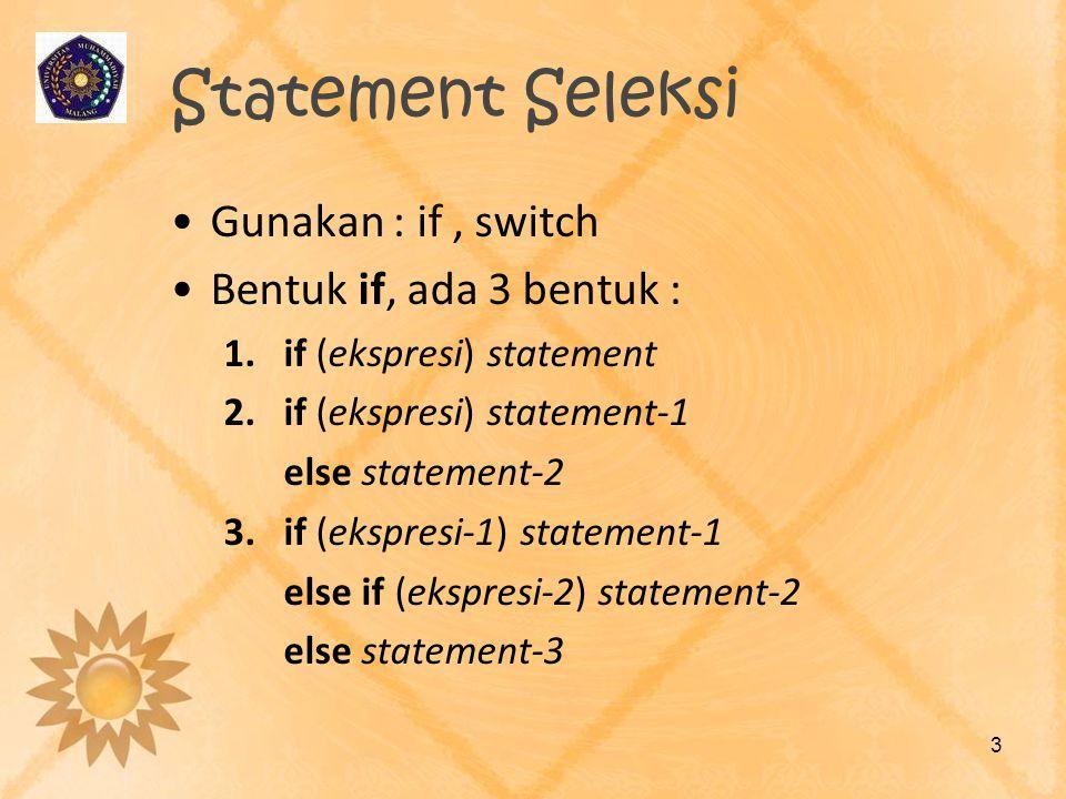 Statement Seleksi •Gunakan : if, switch •Bentuk if, ada 3 bentuk : 1.if (ekspresi) statement 2.if (ekspresi) statement-1 else statement-2 3.if (ekspre
