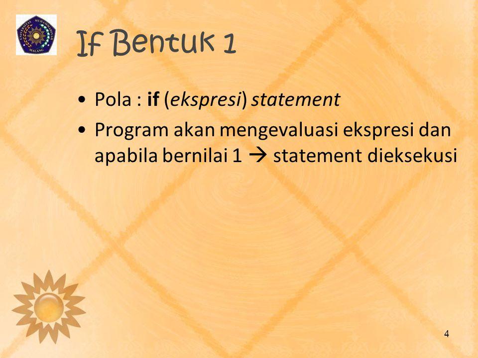 If Bentuk 1 •Pola : if (ekspresi) statement •Program akan mengevaluasi ekspresi dan apabila bernilai 1  statement dieksekusi 4