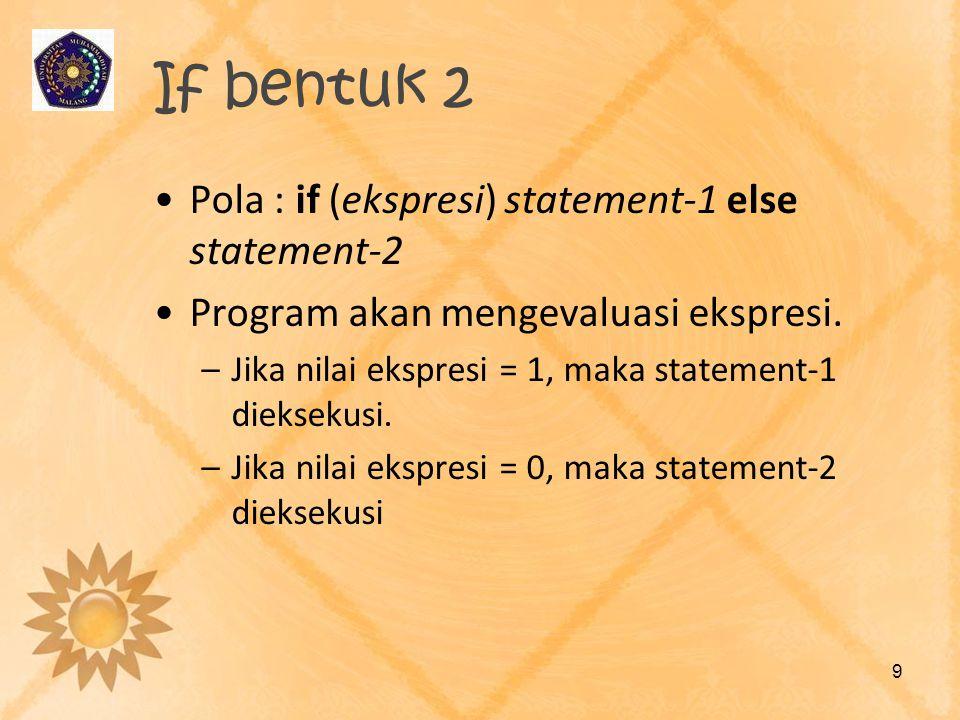 If bentuk 2 •Pola : if (ekspresi) statement-1 else statement-2 •Program akan mengevaluasi ekspresi. –Jika nilai ekspresi = 1, maka statement-1 dieksek