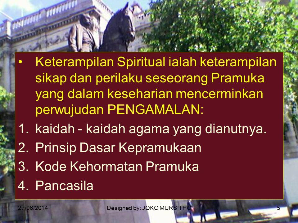 27/06/2014Designed by: JOKO MURSITHO5 •Keterampilan Spiritual ialah keterampilan sikap dan perilaku seseorang Pramuka yang dalam keseharian mencermink