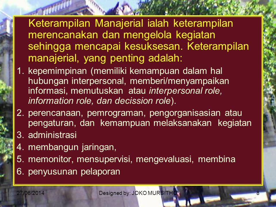 27/06/2014Designed by: JOKO MURSITHO8 Keterampilan Manajerial ialah keterampilan merencanakan dan mengelola kegiatan sehingga mencapai kesuksesan. Ket