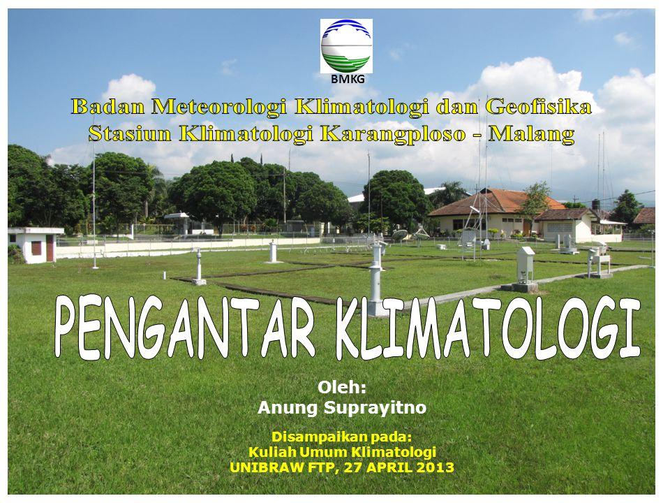 Disampaikan pada: Kuliah Umum Klimatologi UNIBRAW FTP, 27 APRIL 2013 Oleh: Anung Suprayitno BMKG