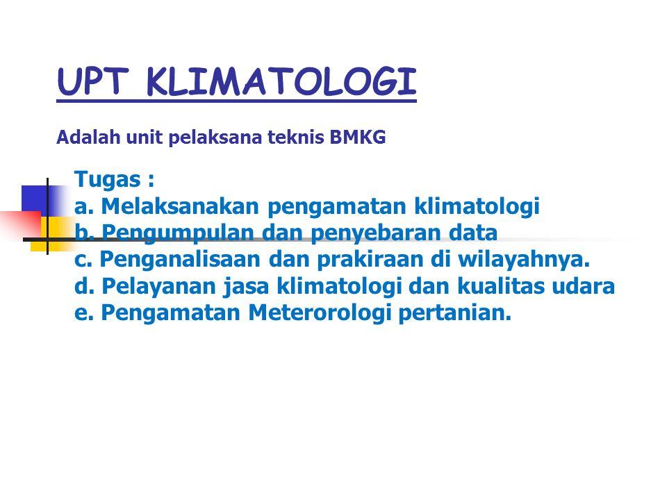 UPT KLIMATOLOGI Adalah unit pelaksana teknis BMKG Tugas : a. Melaksanakan pengamatan klimatologi b. Pengumpulan dan penyebaran data c. Penganalisaan d