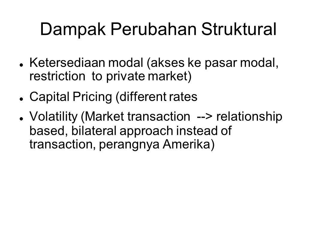 Dampak Perubahan Struktural  Ketersediaan modal (akses ke pasar modal, restriction to private market)‏  Capital Pricing (different rates  Volatility (Market transaction --> relationship based, bilateral approach instead of transaction, perangnya Amerika)‏
