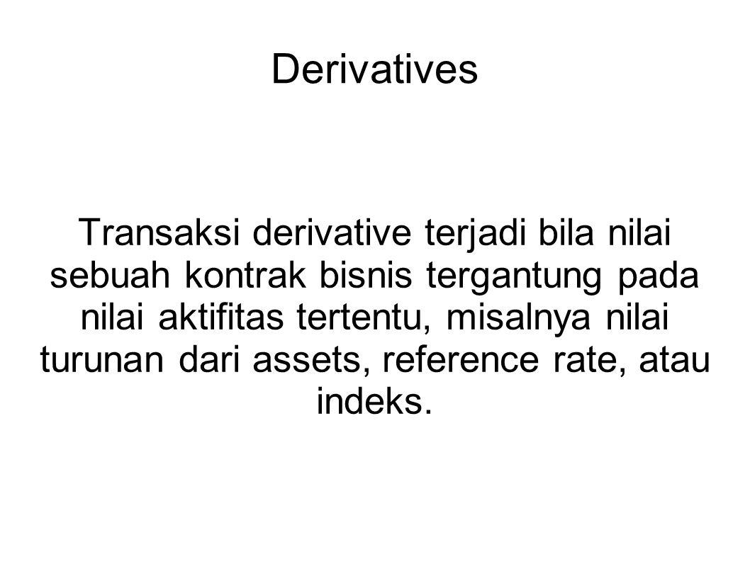 Derivatives Transaksi derivative terjadi bila nilai sebuah kontrak bisnis tergantung pada nilai aktifitas tertentu, misalnya nilai turunan dari assets, reference rate, atau indeks.