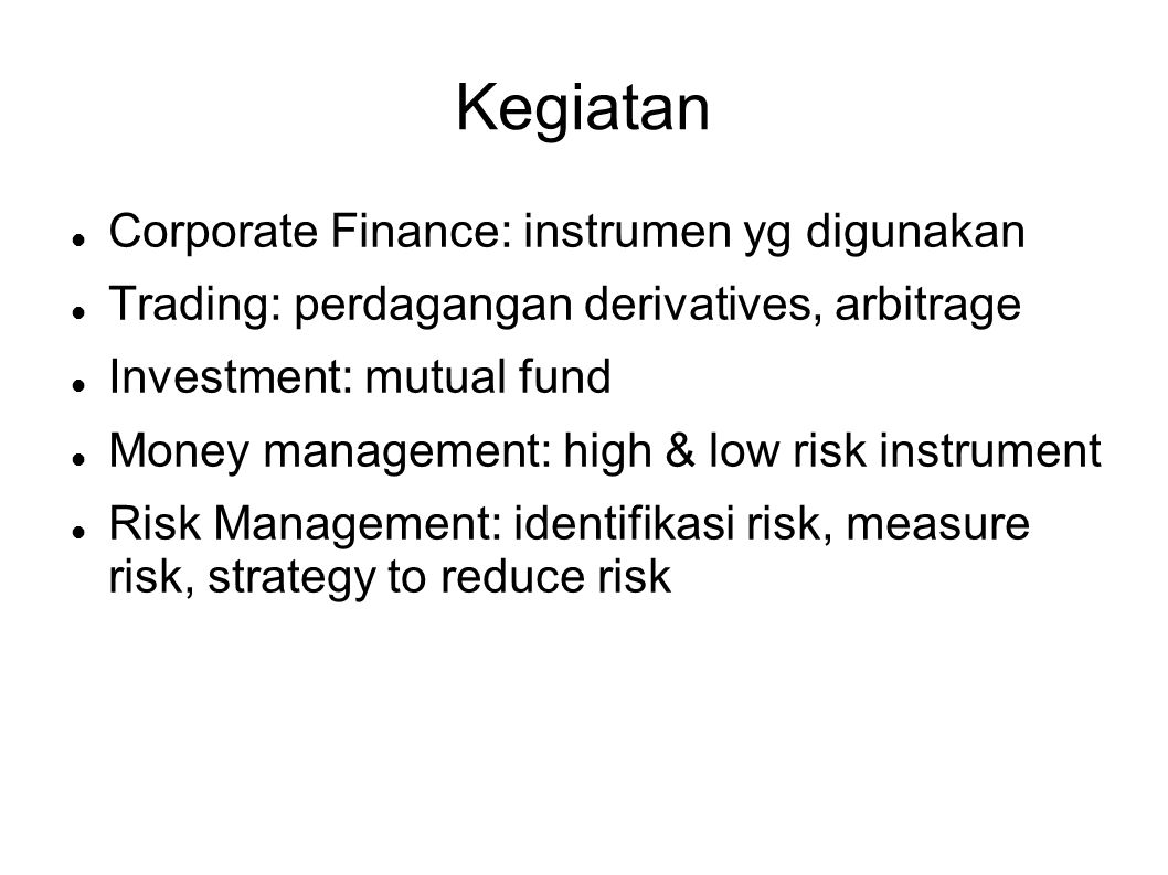 Kegiatan  Corporate Finance: instrumen yg digunakan  Trading: perdagangan derivatives, arbitrage  Investment: mutual fund  Money management: high & low risk instrument  Risk Management: identifikasi risk, measure risk, strategy to reduce risk