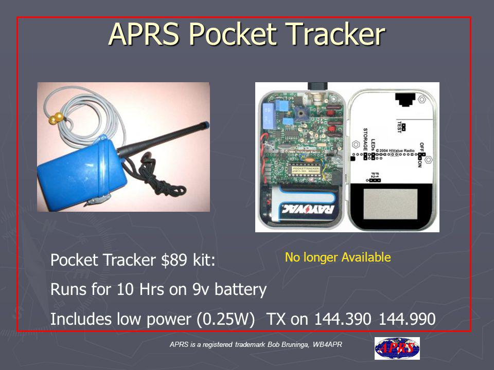 APRS is a registered trademark Bob Bruninga, WB4APR APRS Pocket Tracker Pocket Tracker $89 kit: Runs for 10 Hrs on 9v battery Includes low power (0.25W) TX on 144.390 144.990 No longer Available