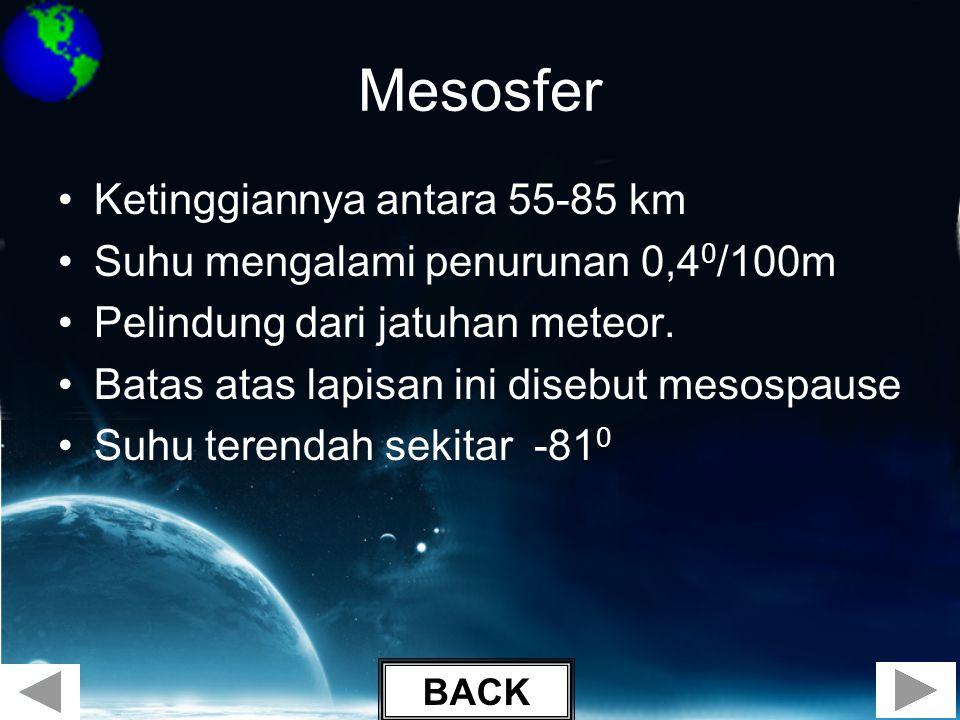 Mesosfer •Ketinggiannya antara 55-85 km •Suhu mengalami penurunan 0,4 0 /100m •Pelindung dari jatuhan meteor. •Batas atas lapisan ini disebut mesospau