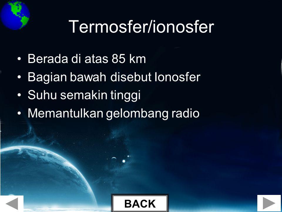 Termosfer/ionosfer •Berada di atas 85 km •Bagian bawah disebut Ionosfer •Suhu semakin tinggi •Memantulkan gelombang radio BACK