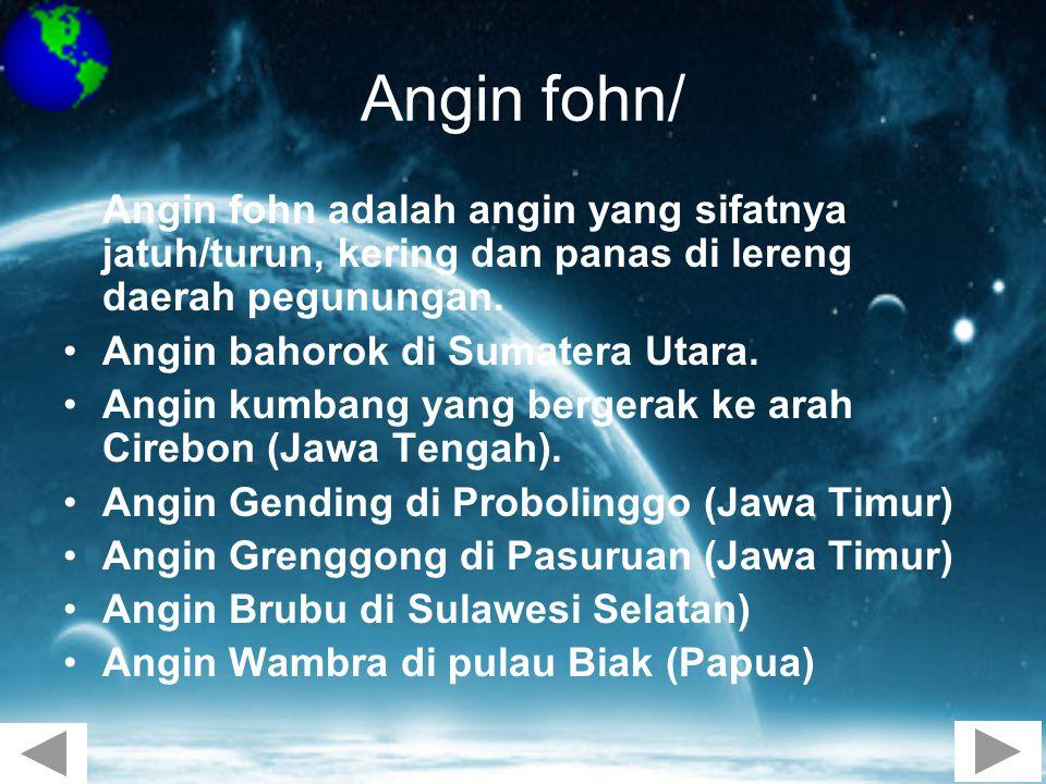 Angin fohn/ Angin fohn adalah angin yang sifatnya jatuh/turun, kering dan panas di lereng daerah pegunungan. •Angin bahorok di Sumatera Utara. •Angin