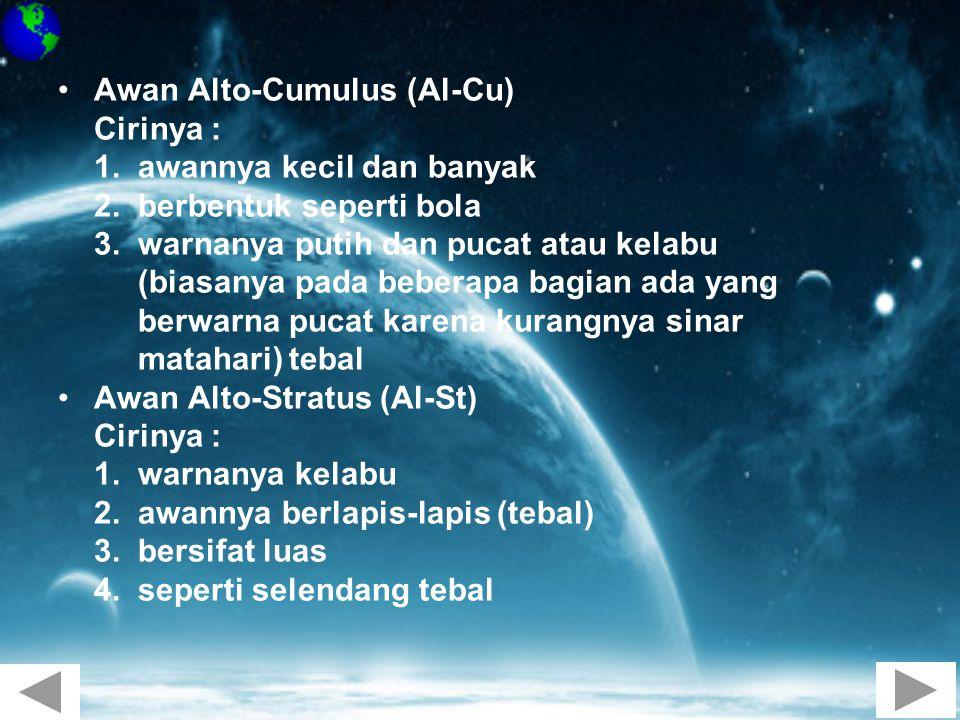 •Awan Alto-Cumulus (Al-Cu) Cirinya : 1. awannya kecil dan banyak 2. berbentuk seperti bola 3. warnanya putih dan pucat atau kelabu (biasanya pada bebe